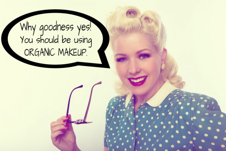 Why Goodness Yes Dear! Please Use Organic Makeup.